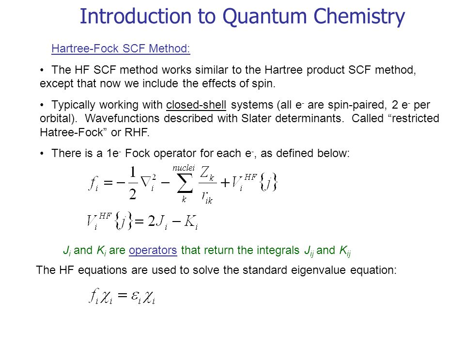 Introduction to Quantum Chemistry Hartree-Fock SCF Method: The HF SCF method works similar to the Hartree product SCF method, except that now we include the effects of spin.