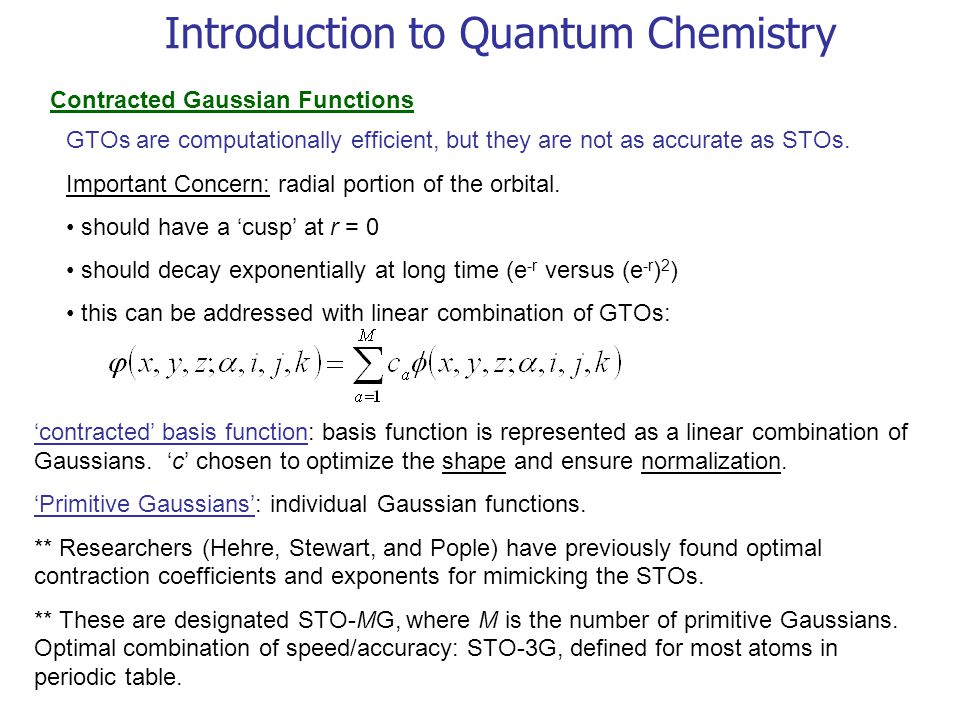 Introduction to Quantum Chemistry Contracted Gaussian Functions GTOs are computationally efficient, but they are not as accurate as STOs.