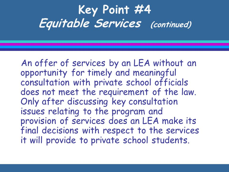 Key Point #4 Equitable Services (continued) An offer of services by an LEA without an opportunity for timely and meaningful consultation with private school officials does not meet the requirement of the law.