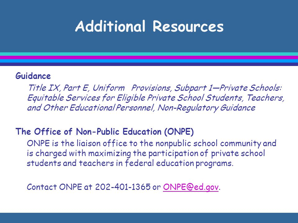 Additional Resources Guidance Title IX, Part E, Uniform Provisions, Subpart 1—Private Schools: Equitable Services for Eligible Private School Students, Teachers, and Other Educational Personnel, Non-Regulatory Guidance The Office of Non-Public Education (ONPE) ONPE is the liaison office to the nonpublic school community and is charged with maximizing the participation of private school students and teachers in federal education programs.