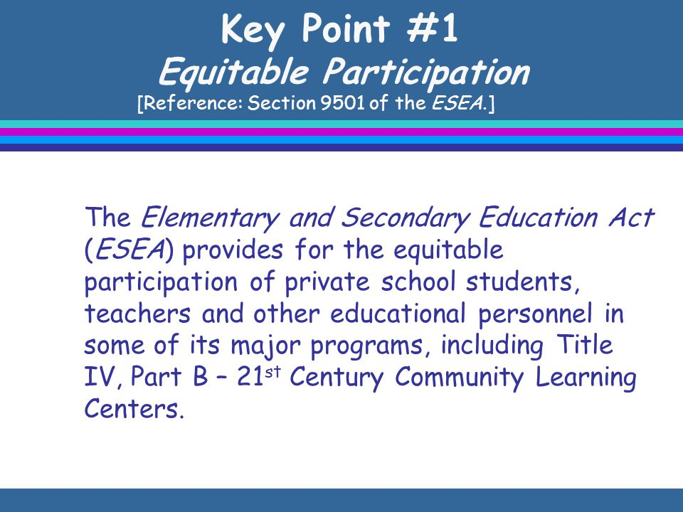 Key Point #1 Equitable Participation [Reference: Section 9501 of the ESEA.] The Elementary and Secondary Education Act (ESEA) provides for the equitable participation of private school students, teachers and other educational personnel in some of its major programs, including Title IV, Part B – 21 st Century Community Learning Centers.