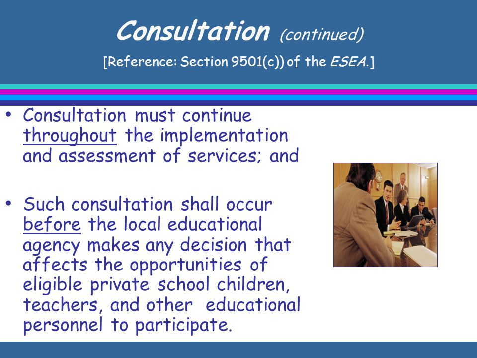 Consultation ( continued) [Reference: Section 9501(c)) of the ESEA.] Consultation must continue throughout the implementation and assessment of services; and Such consultation shall occur before the local educational agency makes any decision that affects the opportunities of eligible private school children, teachers, and other educational personnel to participate.