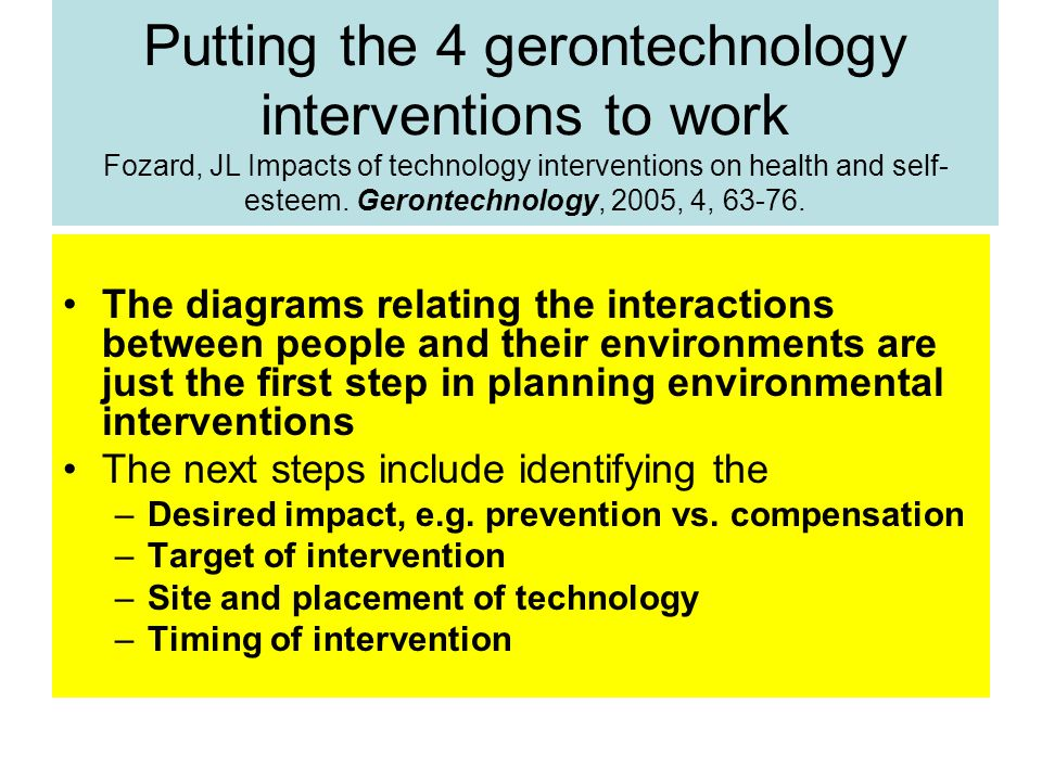 Putting the 4 gerontechnology interventions to work Fozard, JL Impacts of technology interventions on health and self- esteem.