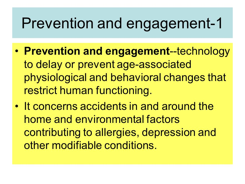 Prevention and engagement-1 Prevention and engagement--technology to delay or prevent age-associated physiological and behavioral changes that restrict human functioning.
