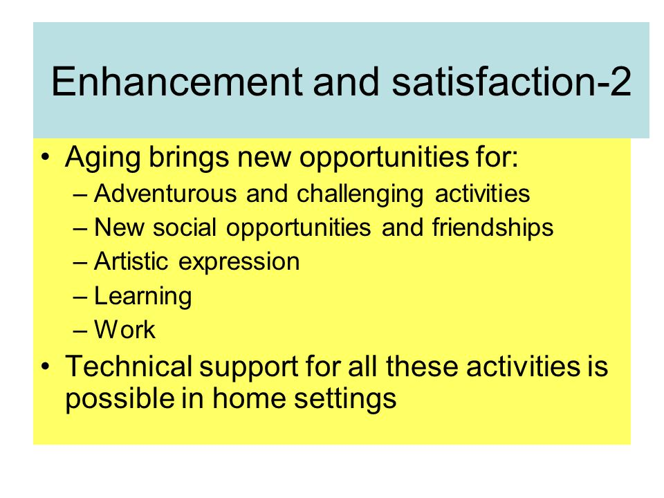 Enhancement and satisfaction-2 Aging brings new opportunities for: –Adventurous and challenging activities –New social opportunities and friendships –Artistic expression –Learning –Work Technical support for all these activities is possible in home settings