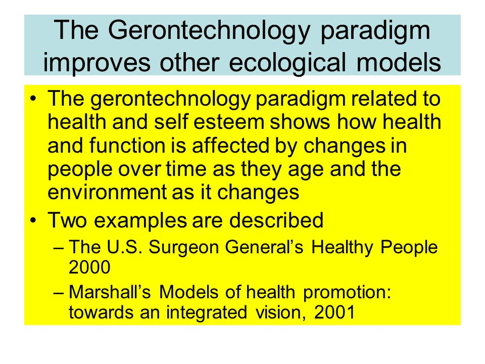The Gerontechnology paradigm improves other ecological models The gerontechnology paradigm related to health and self esteem shows how health and function is affected by changes in people over time as they age and the environment as it changes Two examples are described –The U.S.