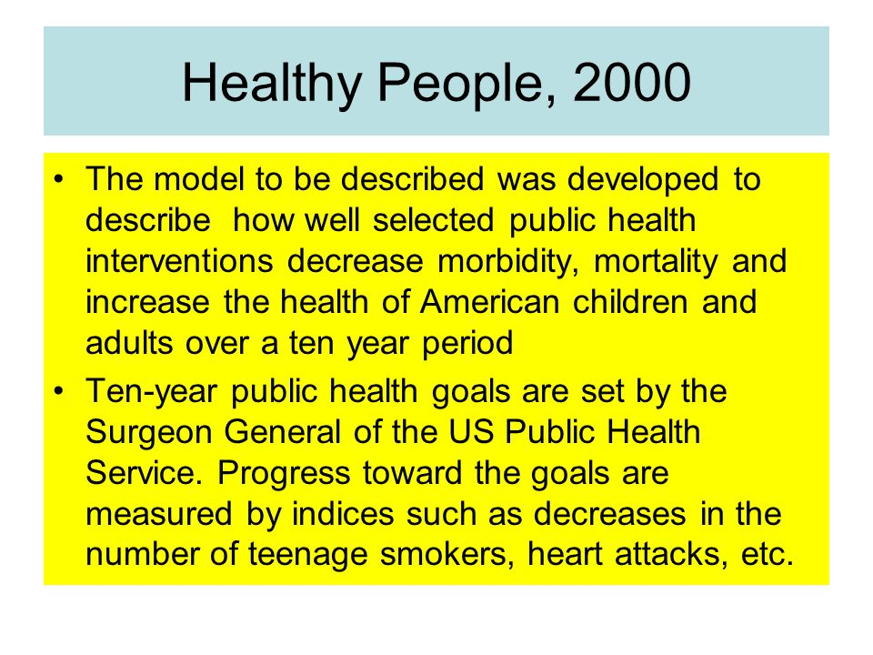 Healthy People, 2000 The model to be described was developed to describe how well selected public health interventions decrease morbidity, mortality and increase the health of American children and adults over a ten year period Ten-year public health goals are set by the Surgeon General of the US Public Health Service.