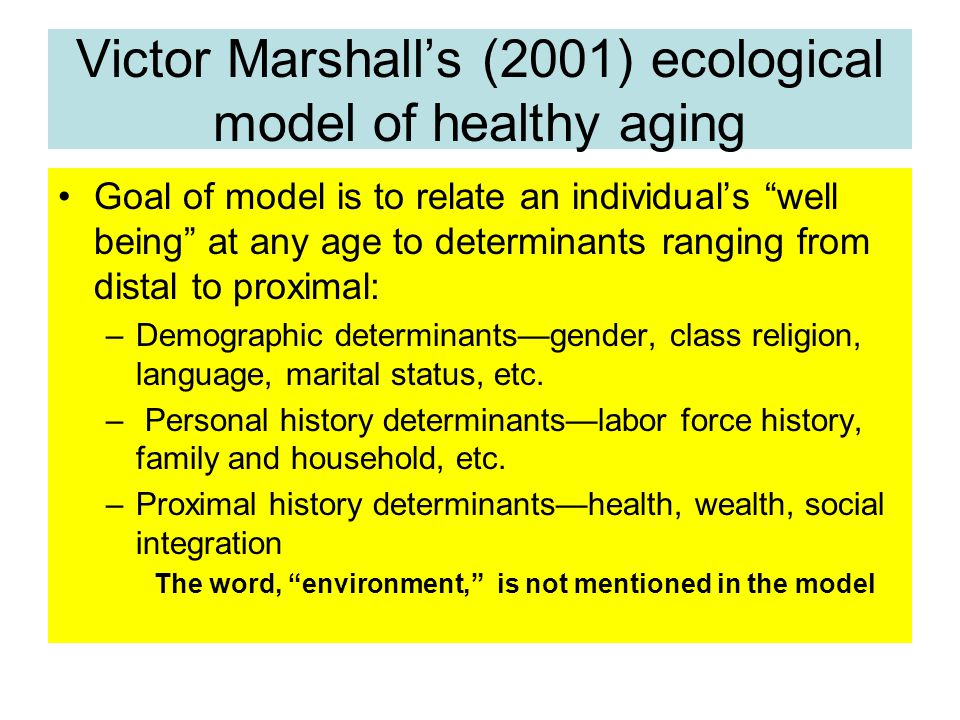 Victor Marshall's (2001) ecological model of healthy aging Goal of model is to relate an individual's well being at any age to determinants ranging from distal to proximal: –Demographic determinants—gender, class religion, language, marital status, etc.