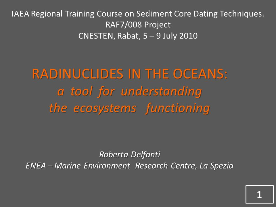 RADINUCLIDES IN THE OCEANS: a tool for understanding the ecosystems functioning Roberta Delfanti ENEA – Marine Environment Research Centre, La Spezia IAEA Regional Training Course on Sediment Core Dating Techniques.