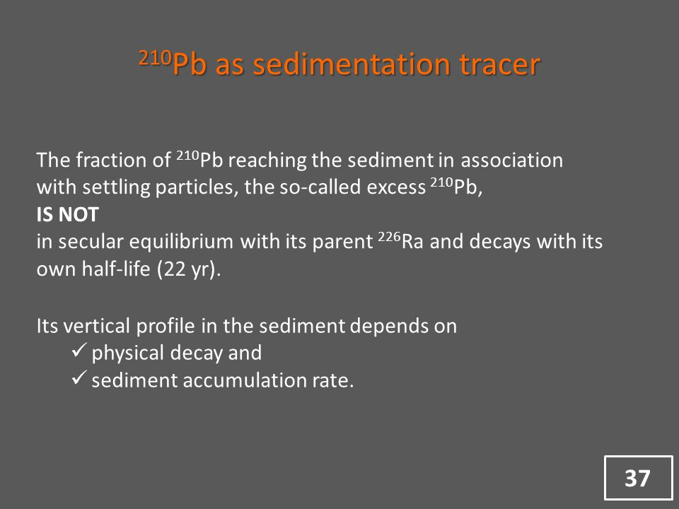 37 210 Pb as sedimentation tracer The fraction of 210 Pb reaching the sediment in association with settling particles, the so-called excess 210 Pb, IS NOT in secular equilibrium with its parent 226 Ra and decays with its own half-life (22 yr).