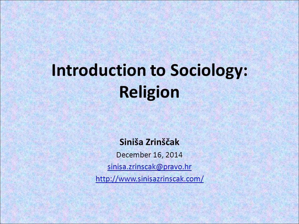 Introduction to Sociology: Religion Siniša Zrinščak December 16, 2014 sinisa.zrinscak@pravo.hr http://www.sinisazrinscak.com/