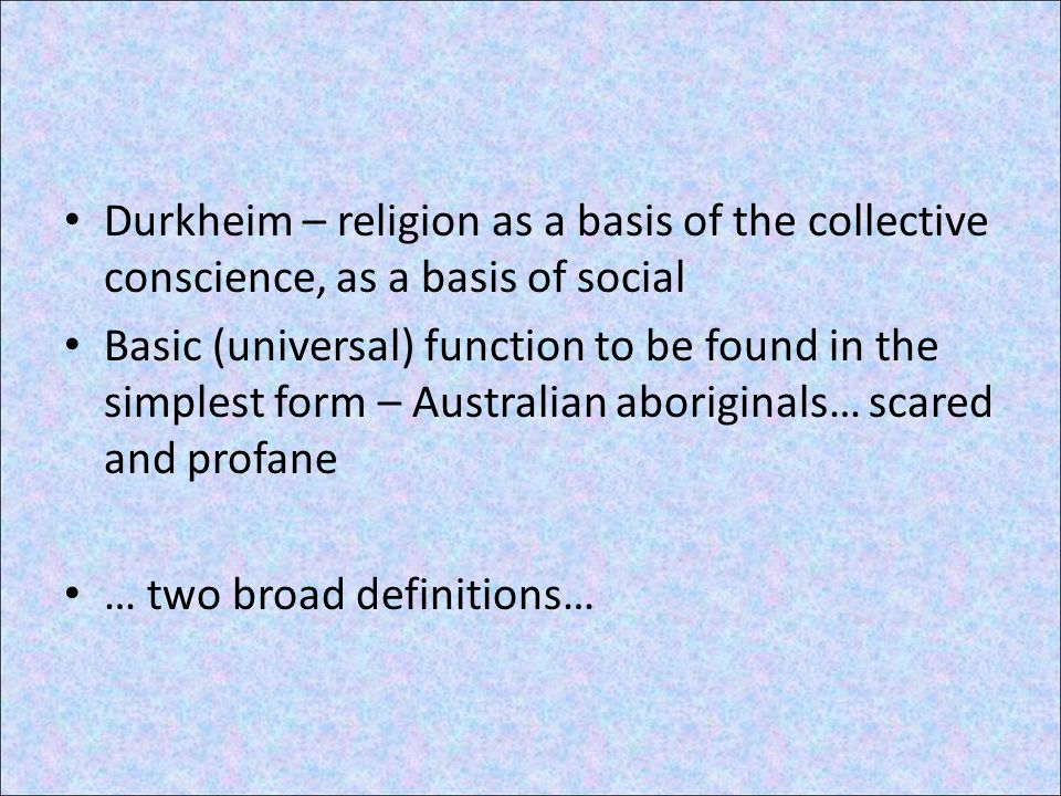 Durkheim – religion as a basis of the collective conscience, as a basis of social Basic (universal) function to be found in the simplest form – Australian aboriginals… scared and profane … two broad definitions…
