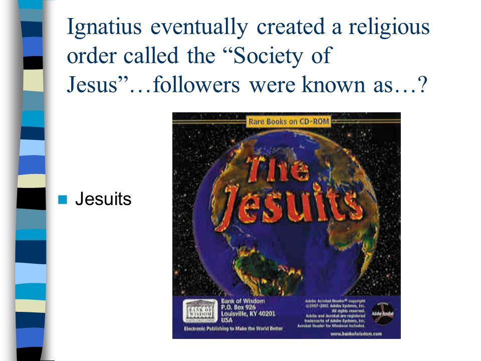 Ignatius eventually created a religious order called the Society of Jesus …followers were known as….