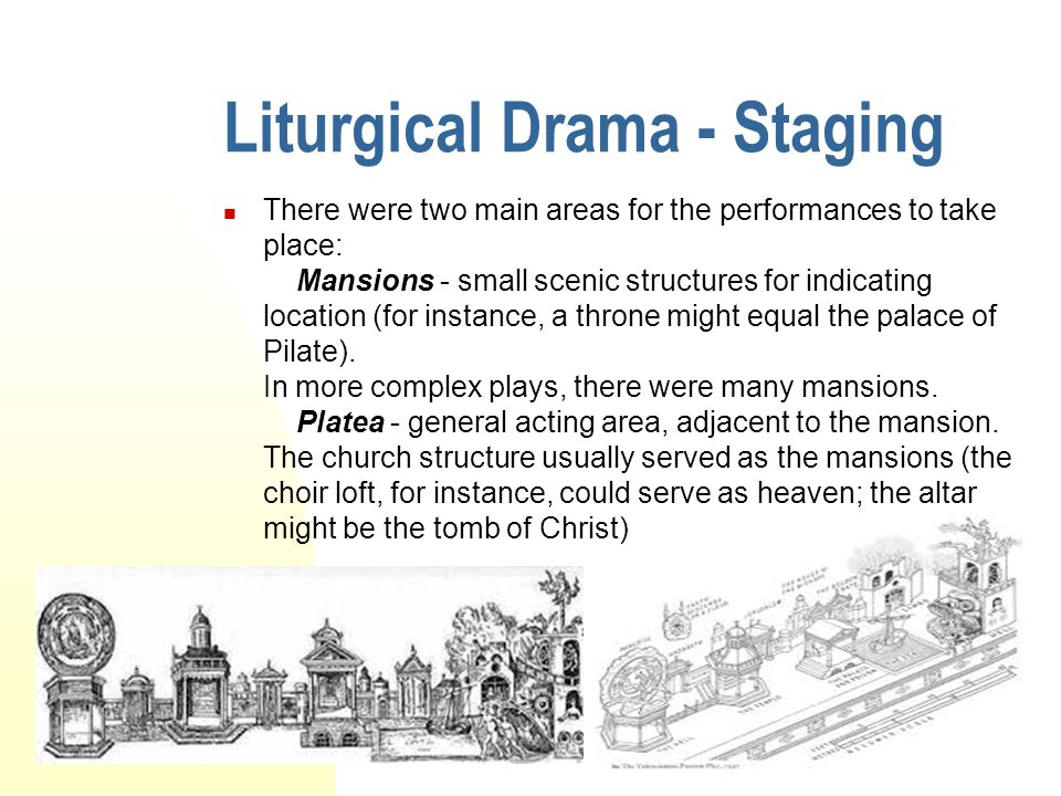 Liturgical Drama - Staging There were two main areas for the performances to take place: Mansions - small scenic structures for indicating location (f