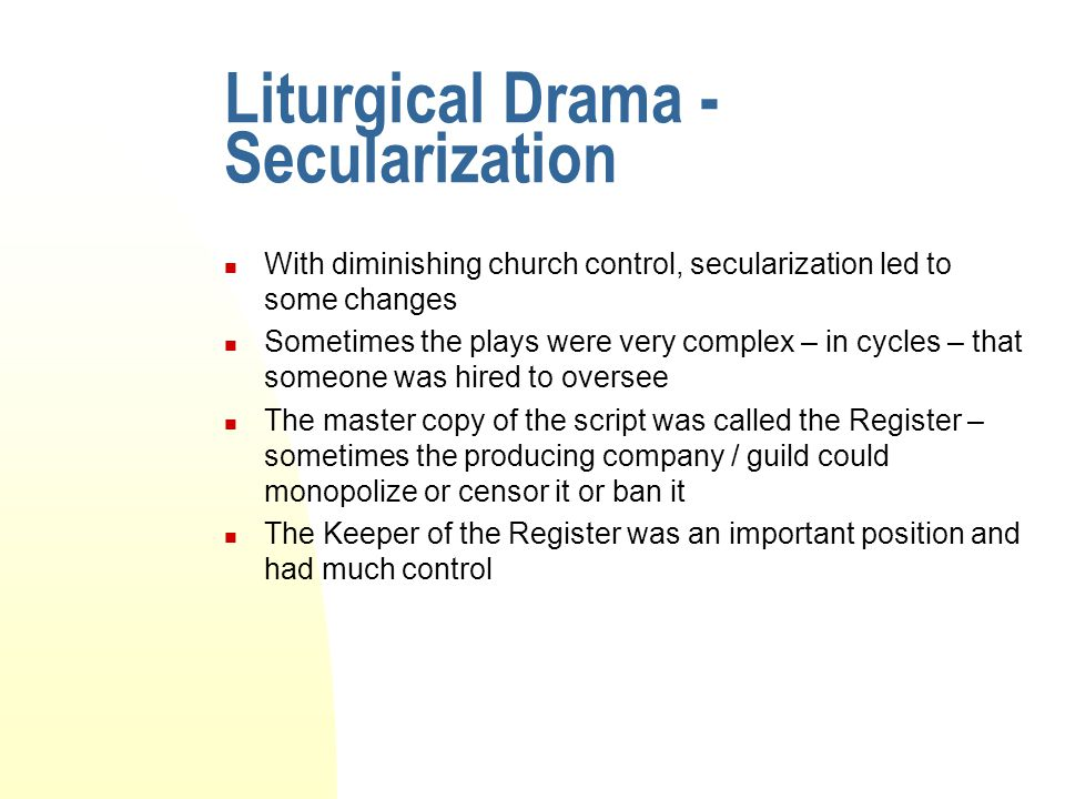 Liturgical Drama - Secularization With diminishing church control, secularization led to some changes Sometimes the plays were very complex – in cycle