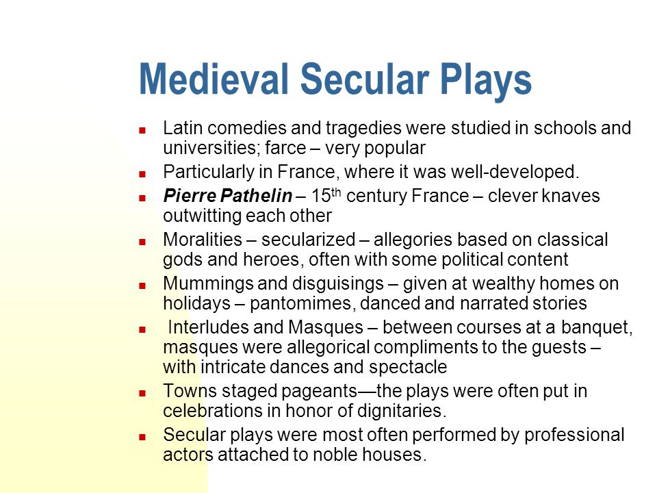 Medieval Secular Plays Latin comedies and tragedies were studied in schools and universities; farce – very popular Particularly in France, where it wa