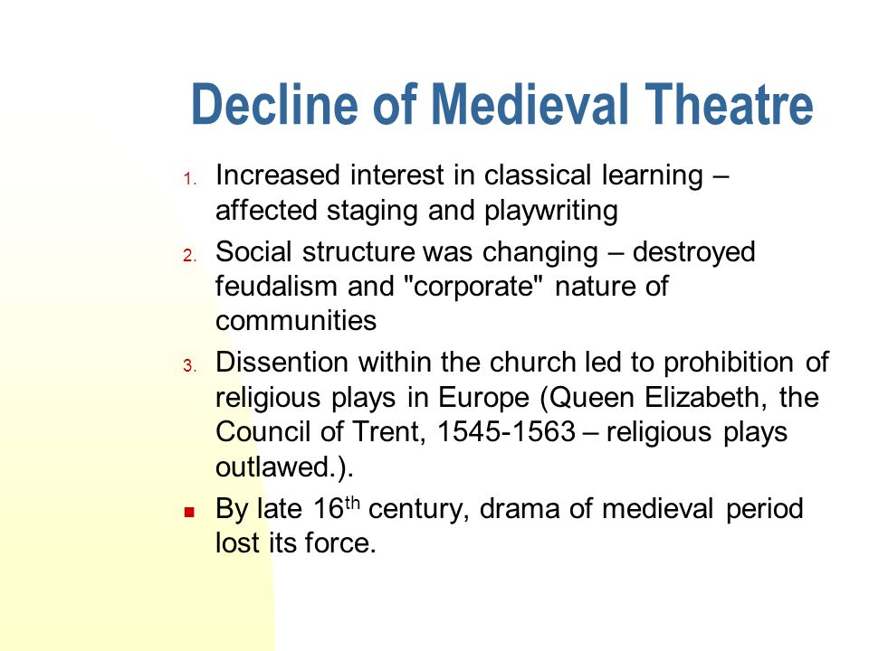 Decline of Medieval Theatre 1. Increased interest in classical learning – affected staging and playwriting 2. Social structure was changing – destroye