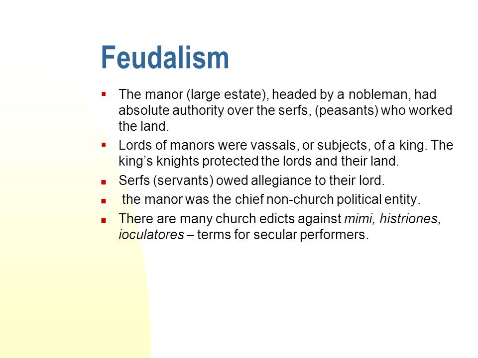 Feudalism  The manor (large estate), headed by a nobleman, had absolute authority over the serfs, (peasants) who worked the land.  Lords of manors w