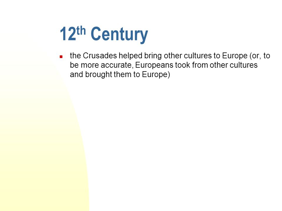 12 th Century the Crusades helped bring other cultures to Europe (or, to be more accurate, Europeans took from other cultures and brought them to Euro
