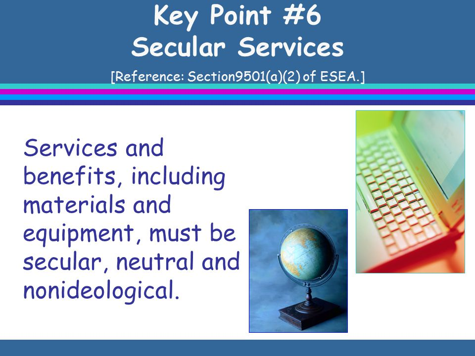 Key Point #6 Secular Services [Reference: Section9501(a)(2) of ESEA.] Services and benefits, including materials and equipment, must be secular, neutral and nonideological.