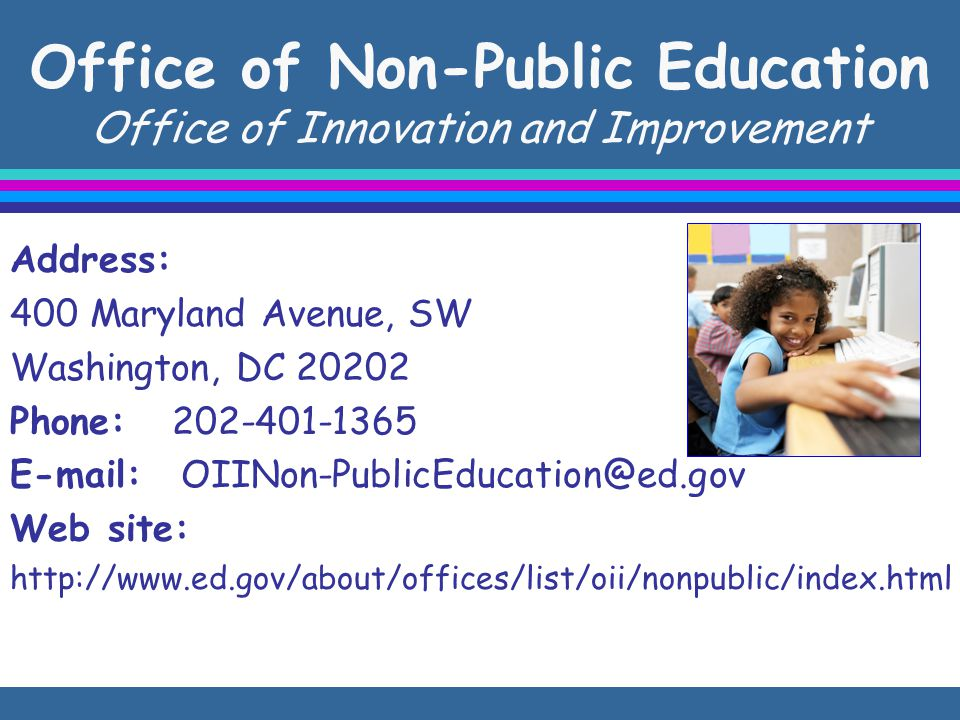 Office of Non-Public Education Office of Innovation and Improvement Address: 400 Maryland Avenue, SW Washington, DC 20202 Phone: 202-401-1365 E-mail: OIINon-PublicEducation@ed.gov Web site: http://www.ed.gov/about/offices/list/oii/nonpublic/index.html