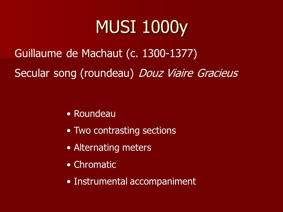MUSI 1000y Guillaume de Machaut (c. 1300-1377) Secular song (roundeau) Douz Viaire Gracieus Roundeau Two contrasting sections Alternating meters Chrom