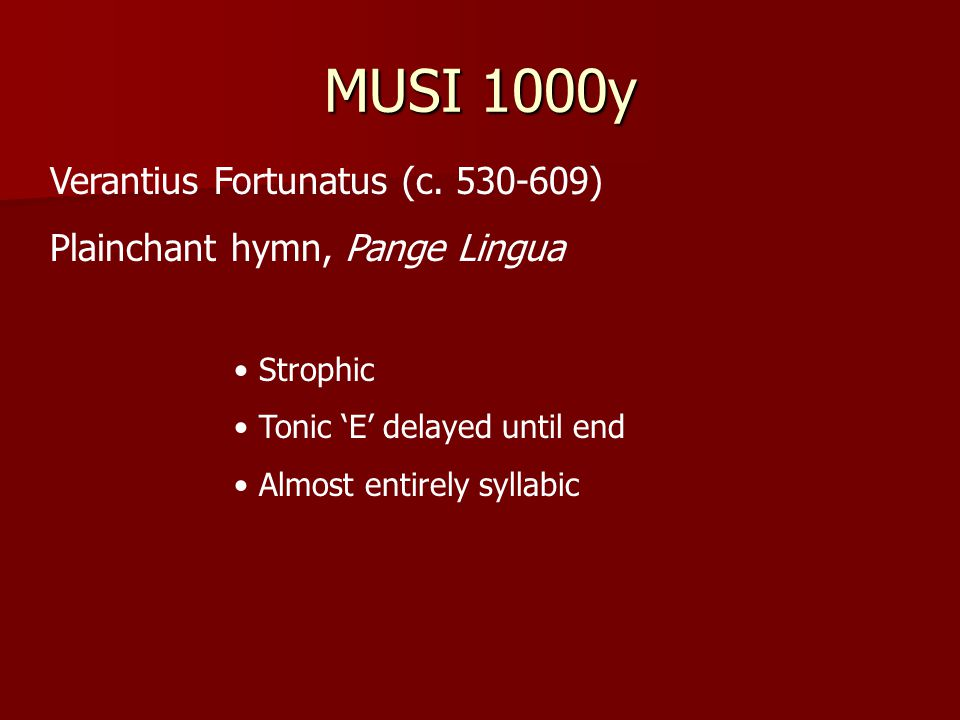 MUSI 1000y Verantius Fortunatus (c. 530-609) Plainchant hymn, Pange Lingua Strophic Tonic 'E' delayed until end Almost entirely syllabic