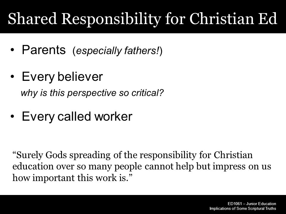 Shared Responsibility for Christian Ed ED1061 – Junior Education Implications of Some Scriptural Truths Parents (especially fathers!) Every believer w