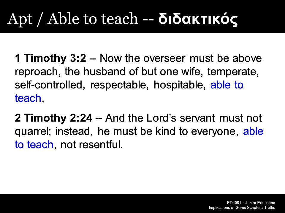 Apt / Able to teach -- διδακτικός ED1061 – Junior Education Implications of Some Scriptural Truths 1 Timothy 3:2 -- Now the overseer must be above rep