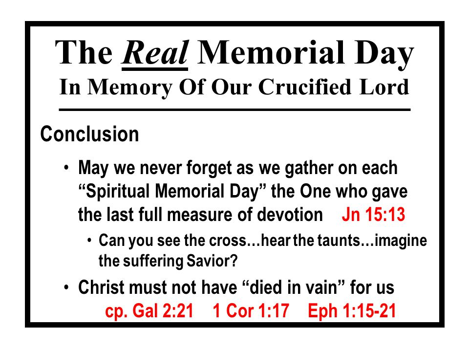 """Conclusion The Real Memorial Day In Memory Of Our Crucified Lord May we never forget as we gather on each """"Spiritual Memorial Day"""" the One who gave th"""
