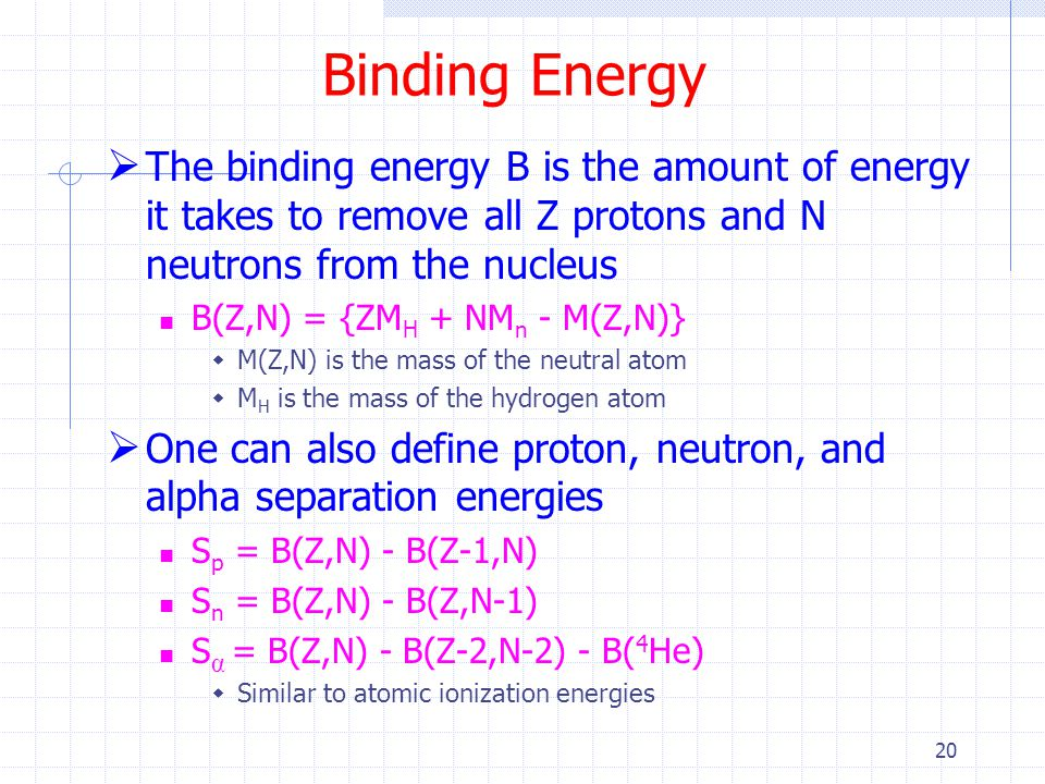 20 Binding Energy  The binding energy B is the amount of energy it takes to remove all Z protons and N neutrons from the nucleus B(Z,N) = {ZM H + NM