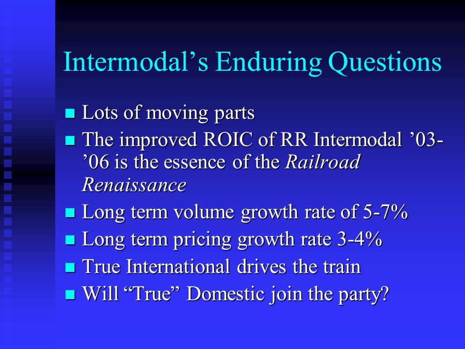 Intermodal's Enduring Questions Lots of moving parts Lots of moving parts The improved ROIC of RR Intermodal '03- '06 is the essence of the Railroad Renaissance The improved ROIC of RR Intermodal '03- '06 is the essence of the Railroad Renaissance Long term volume growth rate of 5-7% Long term volume growth rate of 5-7% Long term pricing growth rate 3-4% Long term pricing growth rate 3-4% True International drives the train True International drives the train Will True Domestic join the party.