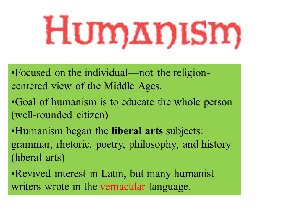 Focused on the individual—not the religion- centered view of the Middle Ages. Goal of humanism is to educate the whole person (well-rounded citizen) H