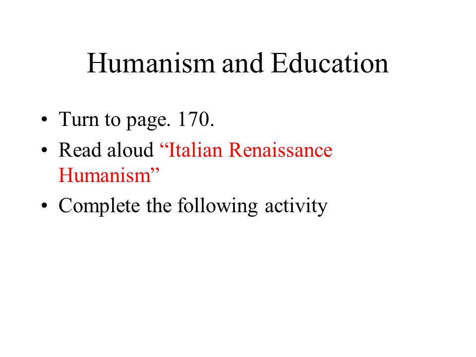 "Humanism and Education Turn to page. 170. Read aloud ""Italian Renaissance Humanism"" Complete the following activity"