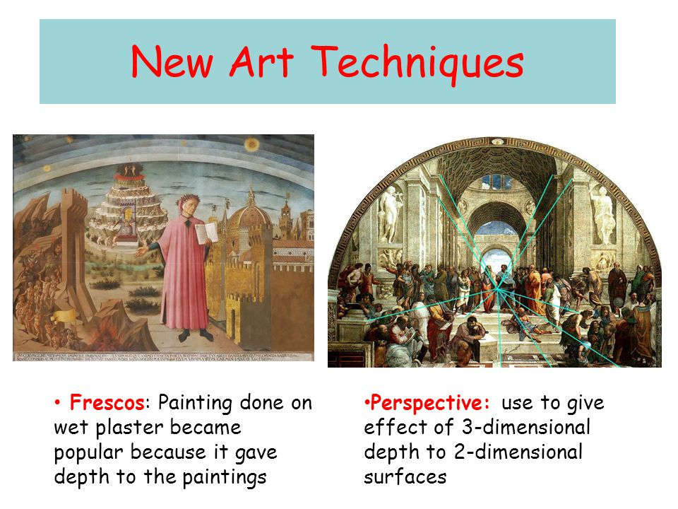 New Art Techniques Frescos: Painting done on wet plaster became popular because it gave depth to the paintings Perspective: use to give effect of 3-di