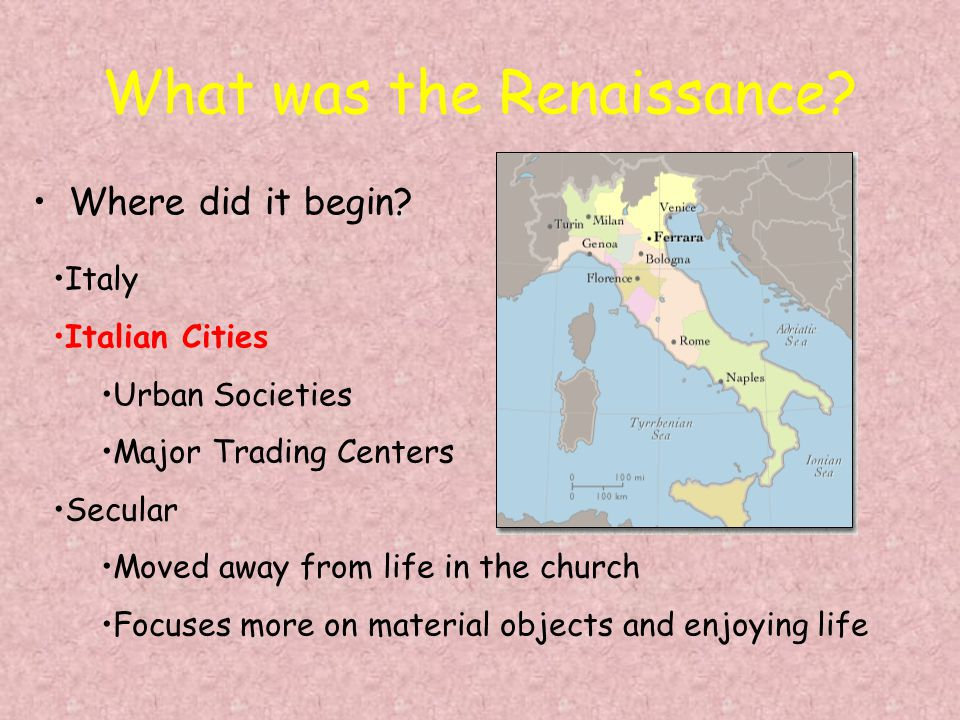 What was the Renaissance? Where did it begin? Italy Italian Cities Urban Societies Major Trading Centers Secular Moved away from life in the church Fo
