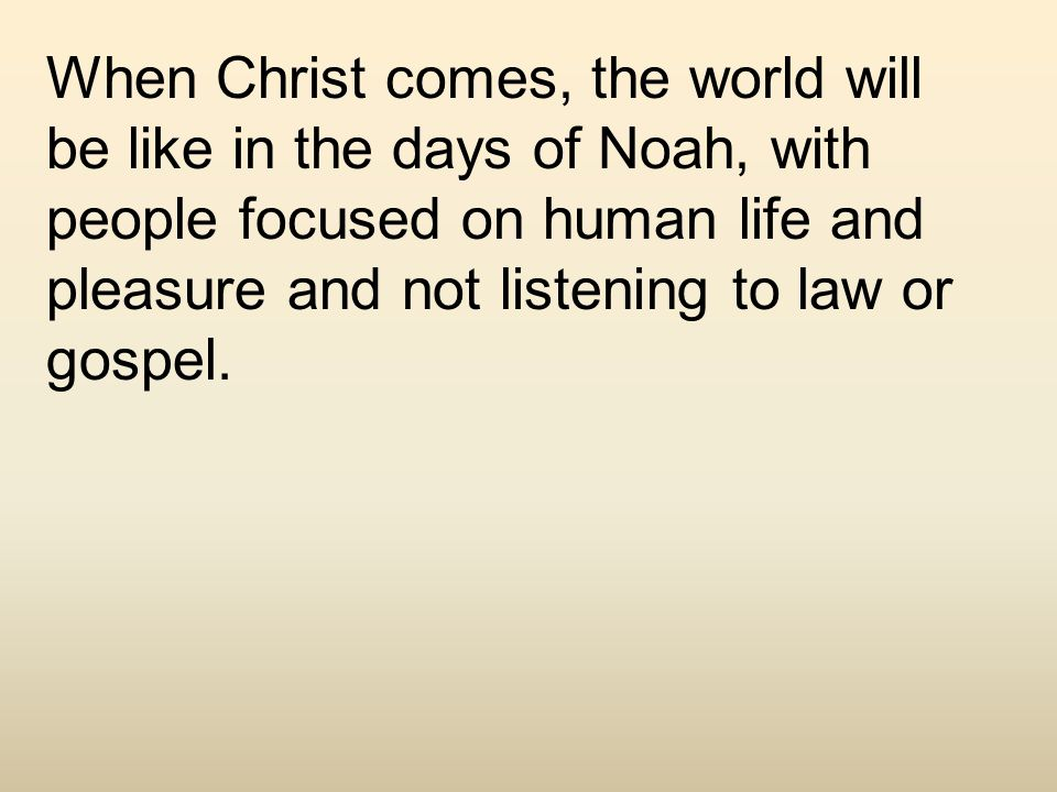 When Christ comes, the world will be like in the days of Noah, with people focused on human life and pleasure and not listening to law or gospel.