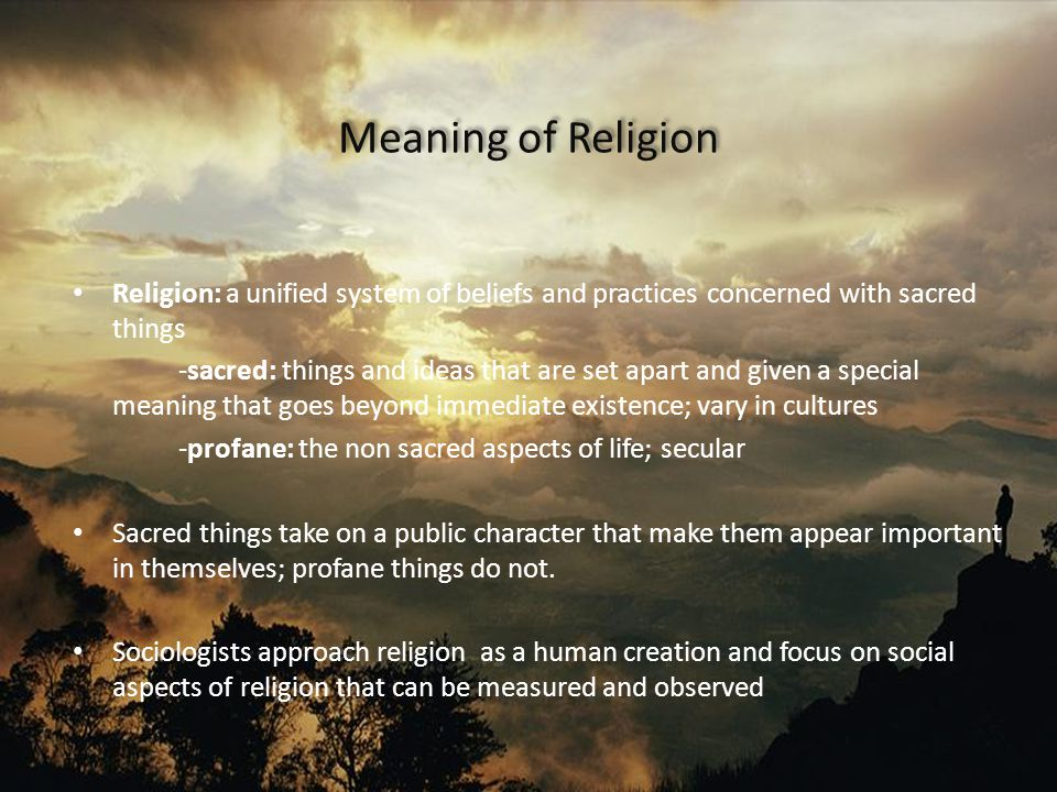 Meaning of Religion Religion: a unified system of beliefs and practices concerned with sacred things -sacred: things and ideas that are set apart and