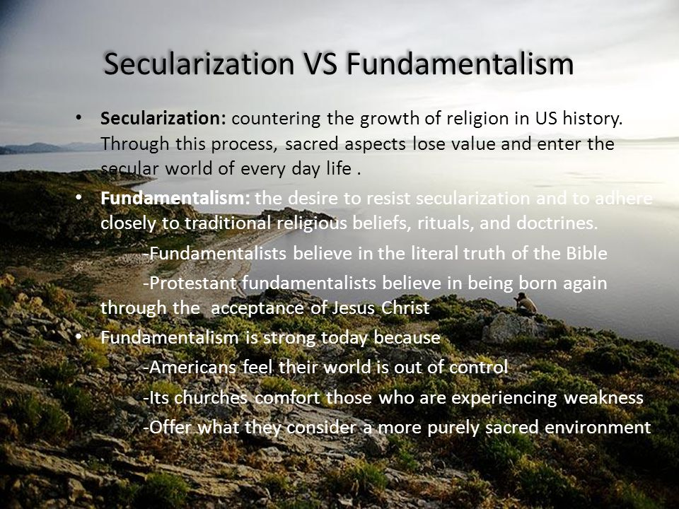 Secularization VS Fundamentalism Secularization: countering the growth of religion in US history. Through this process, sacred aspects lose value and
