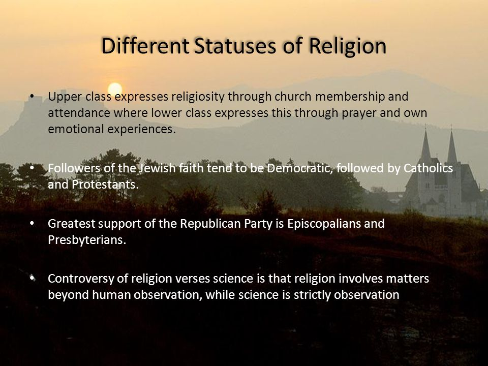 Different Statuses of Religion Upper class expresses religiosity through church membership and attendance where lower class expresses this through pra