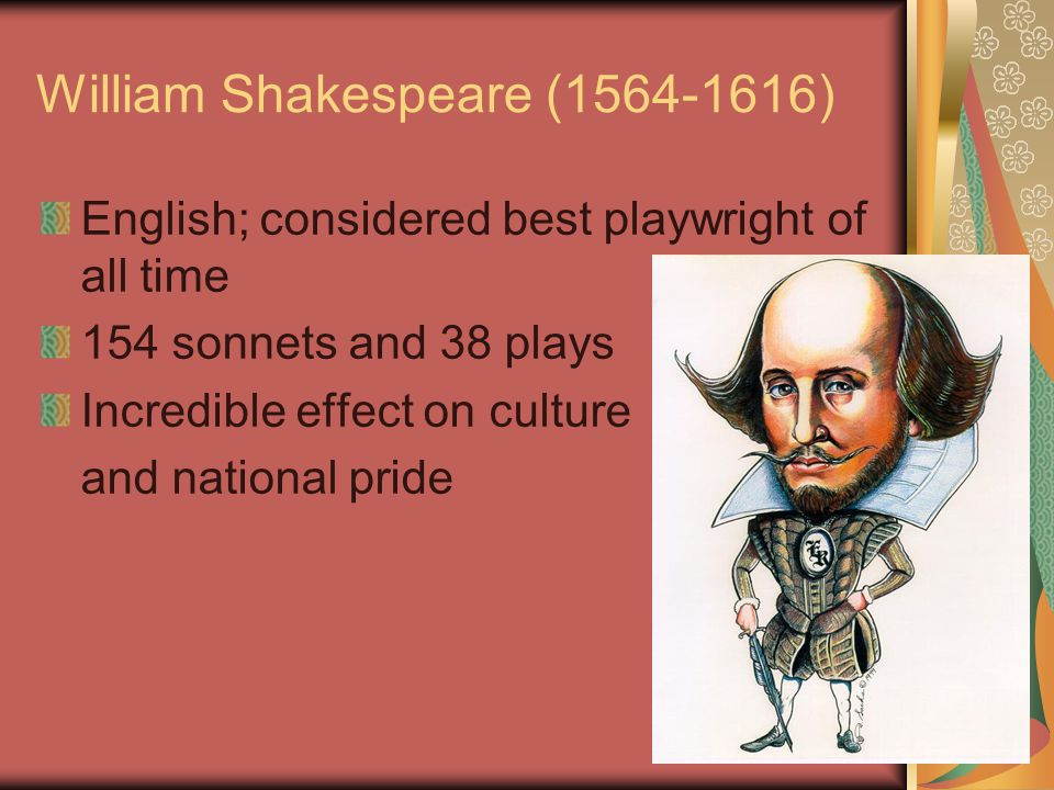 William Shakespeare (1564-1616) English; considered best playwright of all time 154 sonnets and 38 plays Incredible effect on culture and national pride