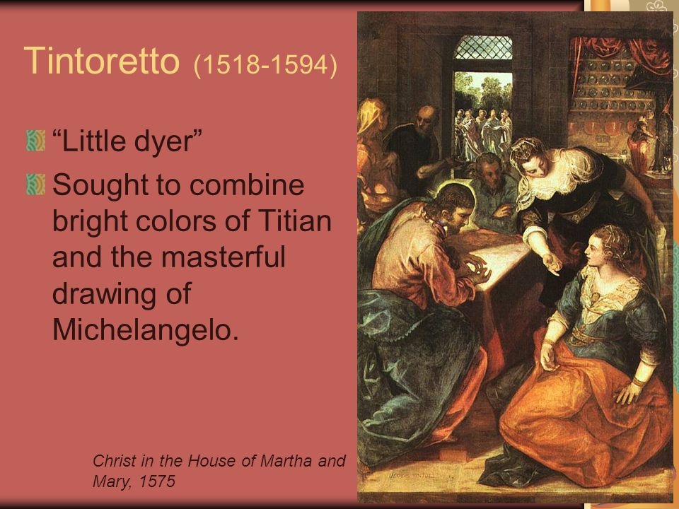 Tintoretto (1518-1594) Little dyer Sought to combine bright colors of Titian and the masterful drawing of Michelangelo.