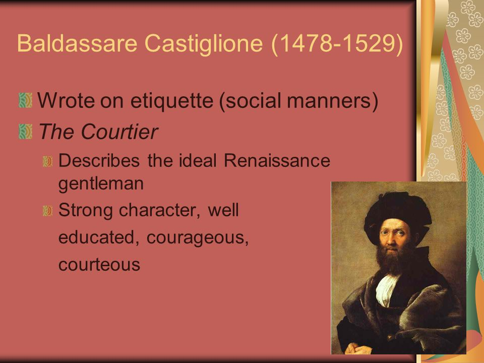 Baldassare Castiglione (1478-1529) Wrote on etiquette (social manners) The Courtier Describes the ideal Renaissance gentleman Strong character, well educated, courageous, courteous