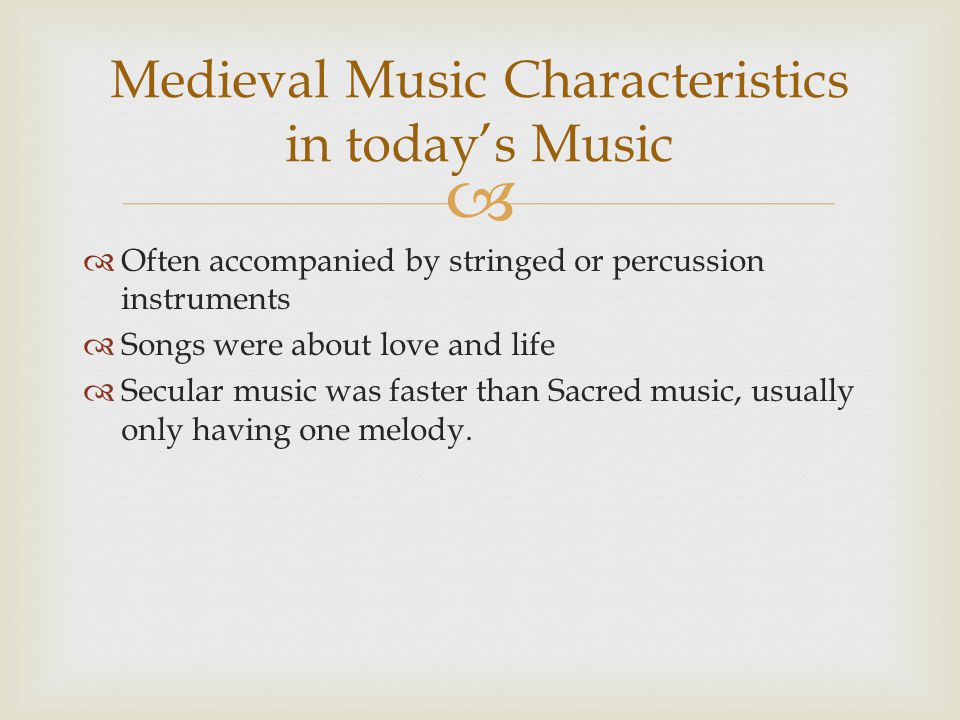   Often accompanied by stringed or percussion instruments  Songs were about love and life  Secular music was faster than Sacred music, usually only having one melody.