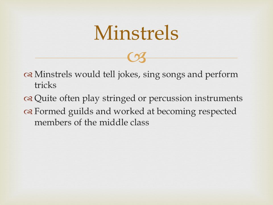   Minstrels would tell jokes, sing songs and perform tricks  Quite often play stringed or percussion instruments  Formed guilds and worked at becoming respected members of the middle class Minstrels