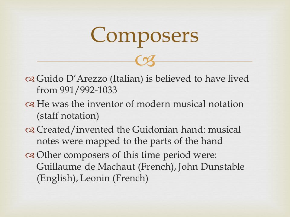   Guido D'Arezzo (Italian) is believed to have lived from 991/992-1033  He was the inventor of modern musical notation (staff notation)  Created/invented the Guidonian hand: musical notes were mapped to the parts of the hand  Other composers of this time period were: Guillaume de Machaut (French), John Dunstable (English), Leonin (French) Composers