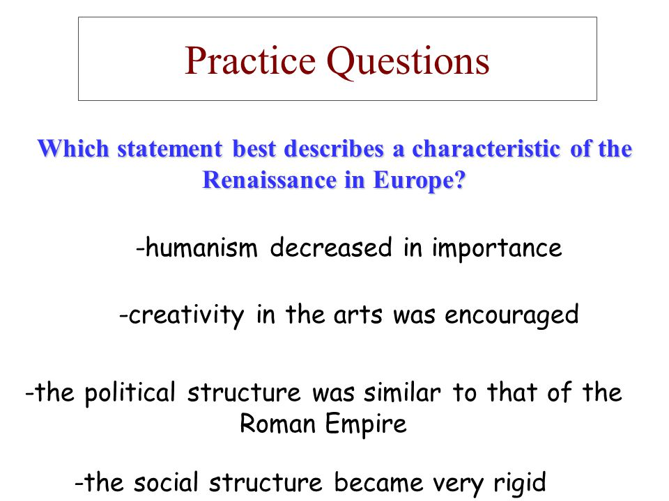 Practice Questions Which statement best describes a characteristic of the Renaissance in Europe? -humanism decreased in importance -the political stru