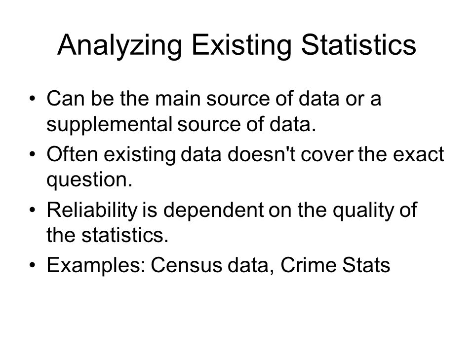 Analyzing Existing Statistics Can be the main source of data or a supplemental source of data. Often existing data doesn't cover the exact question. R