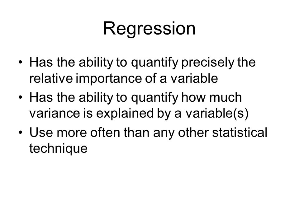 Regression Has the ability to quantify precisely the relative importance of a variable Has the ability to quantify how much variance is explained by a