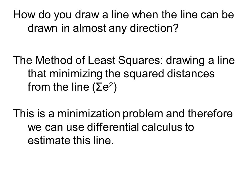 How do you draw a line when the line can be drawn in almost any direction? The Method of Least Squares: drawing a line that minimizing the squared dis